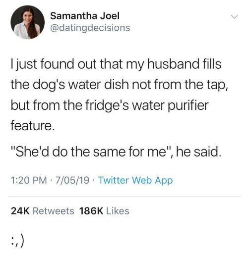 "Dogs, Twitter, and Dish: Samantha Joel  @datingdecisions  l just found out that my husband fills  the dog's water dish not from the tap,  but from the fridge's water purifier  feature  ""She'd do the same for me"", he said  1:20 PM 7/05/19 Twitter Web App  24K Retweets 186K Likes :,)"