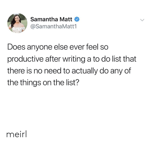 MeIRL, Samantha, and List: Samantha Matt  @SamanthaMatt1  Does anyone else ever feel so  productive after writing a to do list that  there is no need to actually do any of  the things on the list? meirl