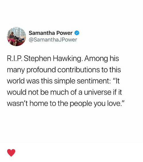 "Love, Stephen, and Stephen Hawking: Samantha Power  @SamanthaJPower  R.I.P. Stephen Hawking. Among his  many profound contributions to this  world was this simple sentiment: ""It  would not be much of a universe if it  wasn't home to the people you love."" ♥️"