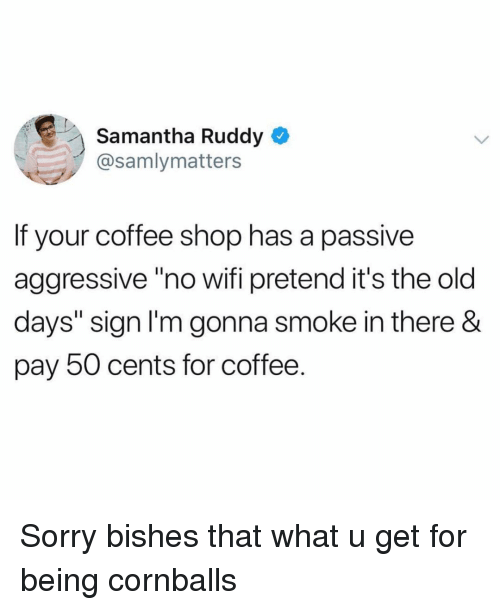 """Funny, Sorry, and Coffee: Samantha Ruddy  @samlymatters  If your coffee shop has a passive  aggressive""""no wifi pretend it's the old  days"""" sign l'm gonna smoke in there &  pay 50 cents for coffee. Sorry bishes that what u get for being cornballs"""