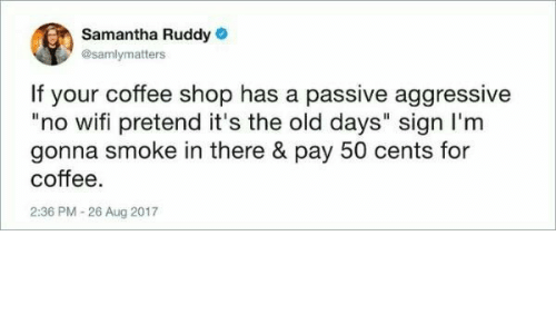 "Coffee, Passive Aggressive, and Wifi: Samantha Ruddy  @samlymatters  If your coffee shop has a passive aggressive  ""no wifi pretend it's the old days"" sign I'm  gonna smoke in there & pay 50 cents for  coffee.  2:36 PM -26 Aug 2017"