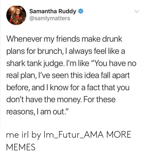 "Drunking: Samantha Ruddy  @samlymatters  Whenever my friends make drunk  plans for brunch, I always feel like a  shark tank judge. I'm like ""You have no  real plan, l've seen this idea fall apart  before, and I know for a fact that you  don't have the money. For these  reasons, l am out."" me irl by Im_Futur_AMA MORE MEMES"