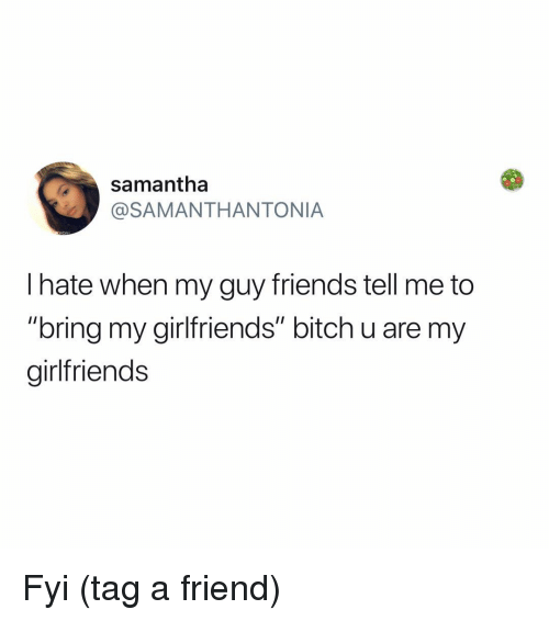 "fyi: samantha  @SAMANTHANTONIA  l hate when my guy friends tell me to  ""bring my girlfriends"" bitch u are my  girlfriends Fyi (tag a friend)"