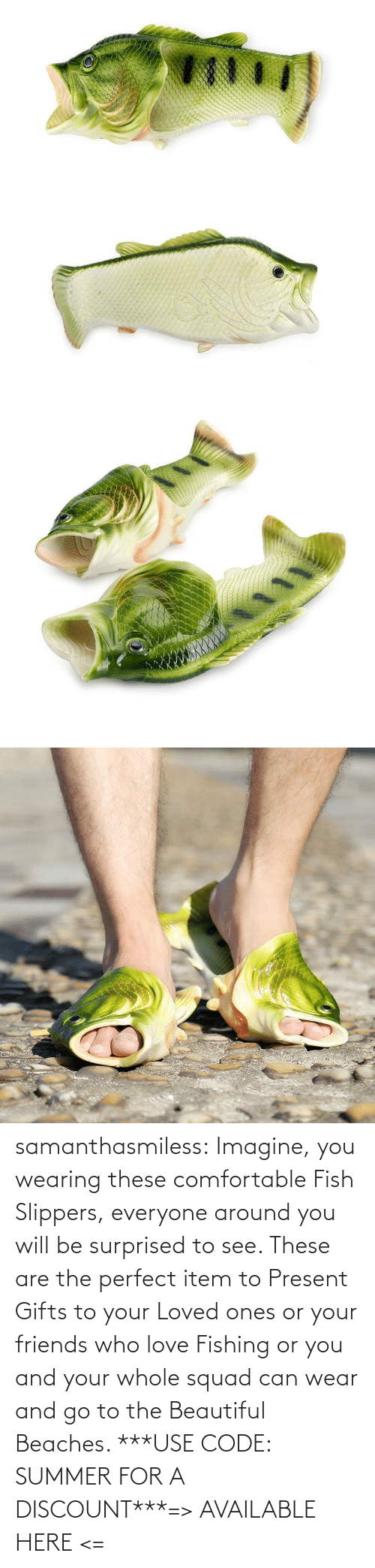 use: samanthasmiless:  Imagine, you wearing these comfortable Fish Slippers, everyone around you will be surprised to see. These are the perfect item to Present Gifts to your Loved ones or your friends who love Fishing or you and your whole squad can wear and go to the Beautiful Beaches. ***USE CODE: SUMMER FOR A DISCOUNT***=> AVAILABLE HERE <=