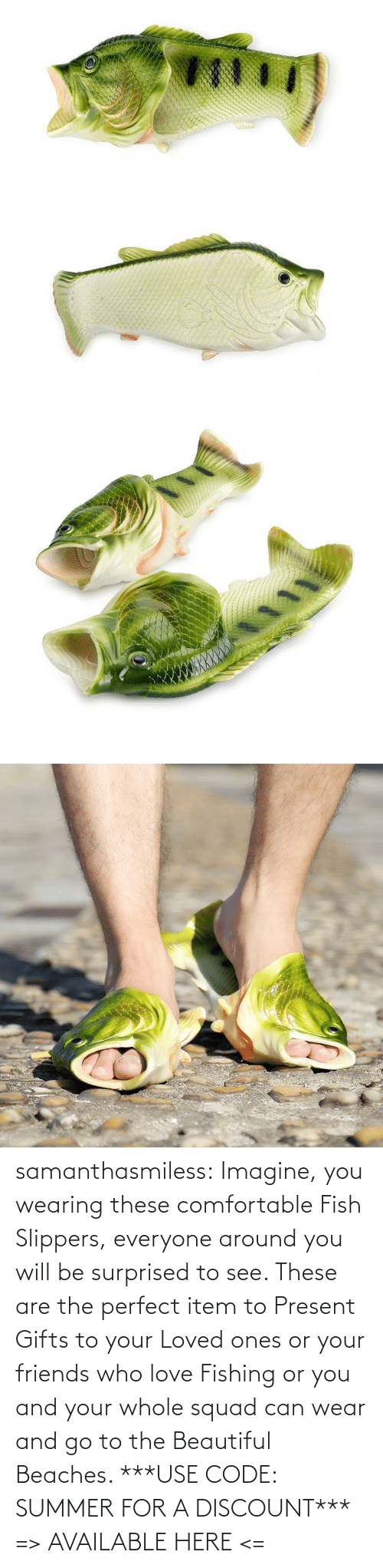 use: samanthasmiless: Imagine, you wearing these comfortable Fish Slippers, everyone around you will be surprised to see. These are the perfect item to Present Gifts to your Loved ones or your friends who love Fishing or you and your whole squad can wear and go to the Beautiful Beaches.  ***USE CODE: SUMMER FOR A DISCOUNT*** => AVAILABLE HERE <=