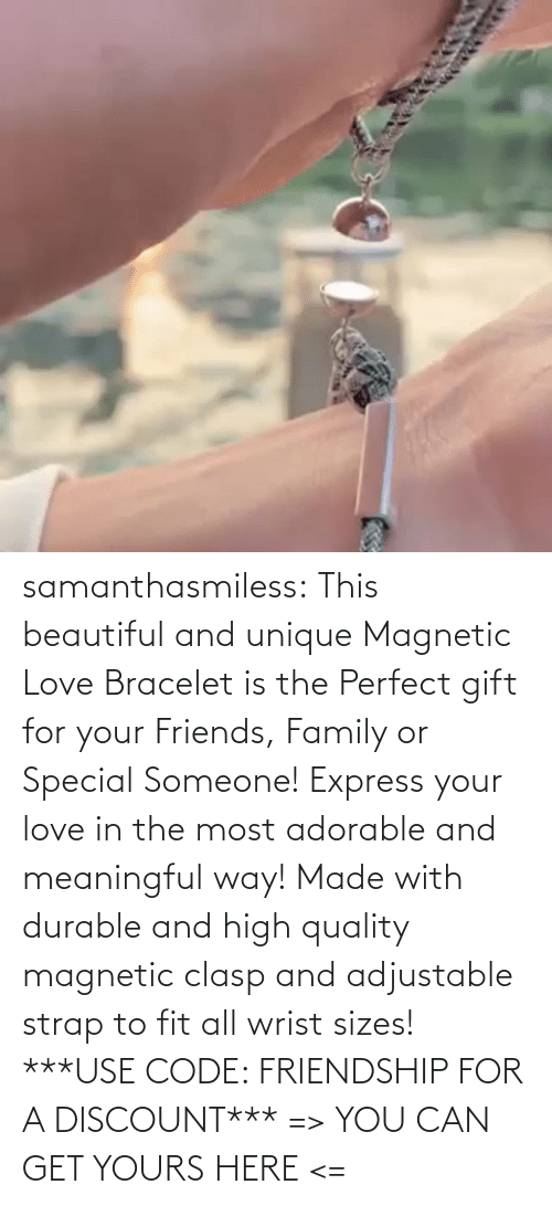 can: samanthasmiless:  This beautiful and unique Magnetic Love Bracelet is the Perfect gift for your Friends, Family or Special Someone! Express your love in the most adorable and meaningful way! Made with durable and high quality magnetic clasp and adjustable strap to fit all wrist sizes!  ***USE CODE: FRIENDSHIP FOR A DISCOUNT*** => YOU CAN GET YOURS HERE <=
