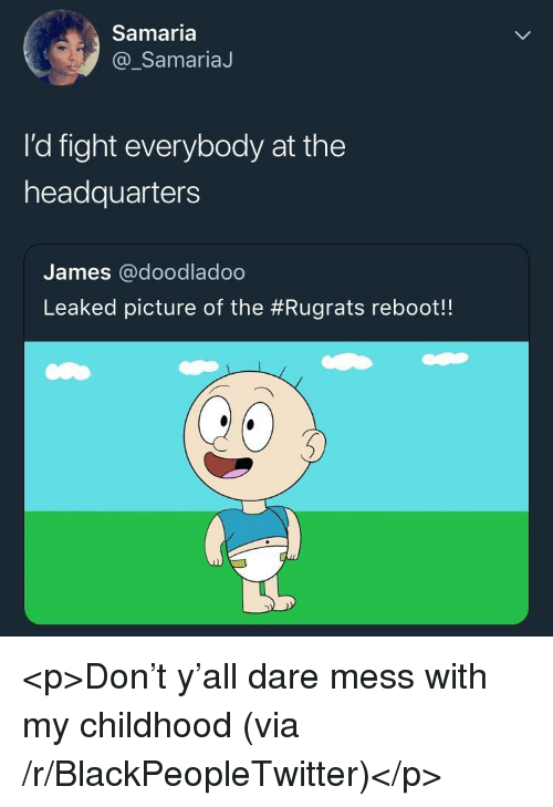 Blackpeopletwitter, Rugrats, and ReBoot: Samaria  @_SamariaJ  I'd fight everybody at the  headquarters  James @doodladoo  Leaked picture of the #Rugrats reboot! <p>Don't y'all dare mess with my childhood (via /r/BlackPeopleTwitter)</p>