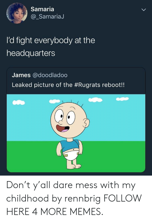 Dank, Memes, and Rugrats: Samaria  @_SamariaJ  I'd fight everybody at the  headquarters  James @doodladoo  Leaked picture of the #Rugrats reboot! Don't y'all dare mess with my childhood by rennbrig FOLLOW HERE 4 MORE MEMES.