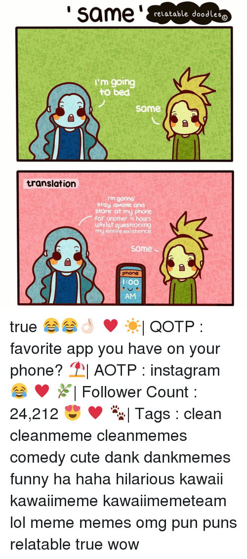 Funnyes: same  relatable doodles  I'm going  to bed  same  translation  I'm gonna  Stay awake and  Stare at my phone  for another 4 hours  whilst questioning  my entire existence  same  phone  l OO true 😂😂👌🏻 ♥ ☀️| QOTP : favorite app you have on your phone? ⛱| AOTP : instagram 😂 ♥ 🌿| Follower Count : 24,212 😍 ♥ 🐾| Tags : clean cleanmeme cleanmemes comedy cute dank dankmemes funny ha haha hilarious kawaii kawaiimeme kawaiimemeteam lol meme memes omg pun puns relatable true wow