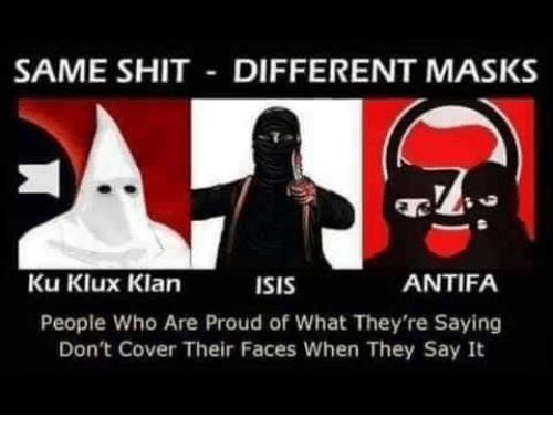 Isis, Memes, and Shit: SAME SHIT DIFFERENT MASKS  Ku Klux Klan  ISIS  ANTIFA  People Who Are Proud of What They're Saying  Don't Cover Their Faces When They Say It