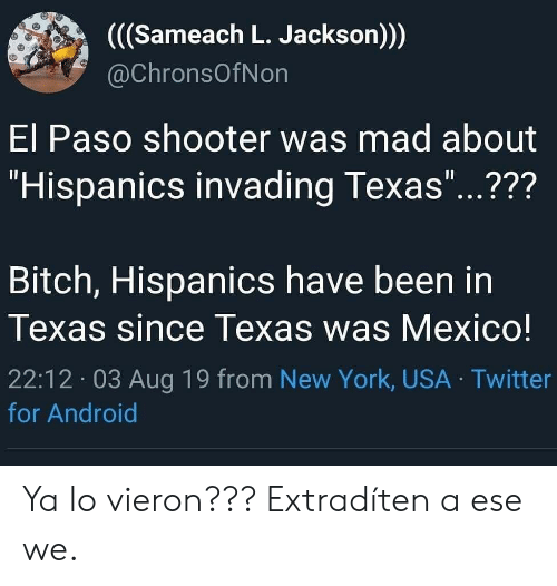 "shooter: ((Sameach L. Jackson))  @ChronsOfNon  El Paso shooter was mad about  ""Hispanics invading Texas""...???  11  Bitch, Hispanics have been in  Texas since Texas was Mexico!  22:12 03 Aug 19 from New York, USA Twitter  for Android Ya lo vieron??? Extradíten a ese we."