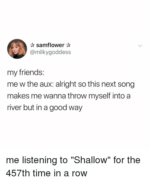"Friends, Good, and Time: samflower*  @milkygoddess  my friends:  me w the aux: alright so this next song  makes me wanna throw myself into a  river but in a good way me listening to ""Shallow"" for the 457th time in a row"