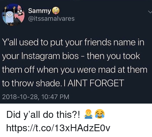 Friends, Instagram, and Shade: Sammy  @itssamalvares  Y'all used to put your friends name in  your Instagram bios - then you took  them off when you were mad at them  to throw shade.I AINT FORGET  2018-10-28, 10:47 PM Did y'all do this?! 🤷♂️😂 https://t.co/13xHAdzE0v