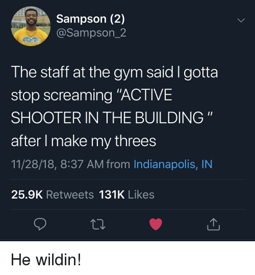 """Blackpeopletwitter, Funny, and Gym: Sampson (2)  @Sampson_2  The staff at the gym said I gotta  stop screaming """"ACTIVE  SHOOTER IN THE BUILDING""""  after l make my threes  11/28/18, 8:37 AM from Indianapolis, IN  25.9K Retweets 131K Likes He wildin!"""