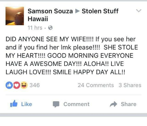 Aloha, Samson, and Comment: Samson Souza  Stolen Stuff  Hawaii  11 hrs  DID ANYONE SEE MY WIFE!!!! If you see her  and if you find her Imk please!!!! SHE STOLE  MY HEART!!!! GOOD MORNING EVERYONE  HAVE A AWESOME DAY!!! ALOHA!! LIVE  LAUGH LOVE!!! SMILE HAPPY DAY ALL!!  346  24 Comments 3 Shares  Like  Comment Share