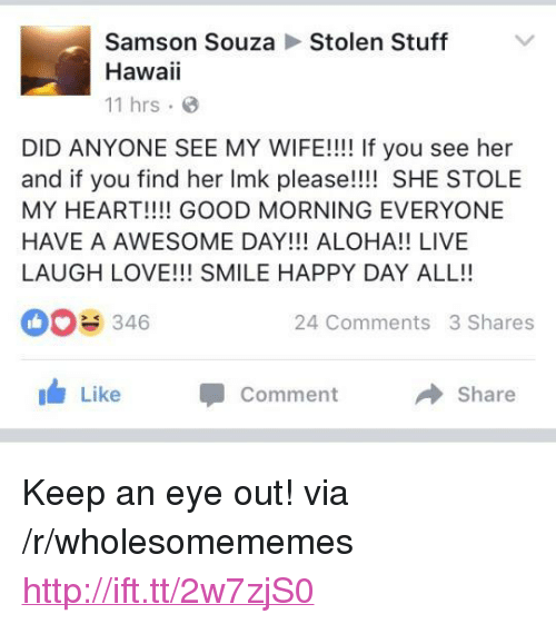 """Love, Good Morning, and Good: Samson SouzaStolen Stuff  Hawaii  11 hrs.  DID ANYONE SEE MY WIFE!!!! If you see her  and if you find her Imk please!!!! SHE STOLE  MY HEART!!!! GOOD MORNING EVERYONE  HAVE A AWESOME DAY!!! ALOHA!! LIVE  LAUGH LOVE!!! SMILE HAPPY DAY ALL!!  0346  24 Comments 3 Shares  I Like  Comment  Share <p>Keep an eye out! via /r/wholesomememes <a href=""""http://ift.tt/2w7zjS0"""">http://ift.tt/2w7zjS0</a></p>"""