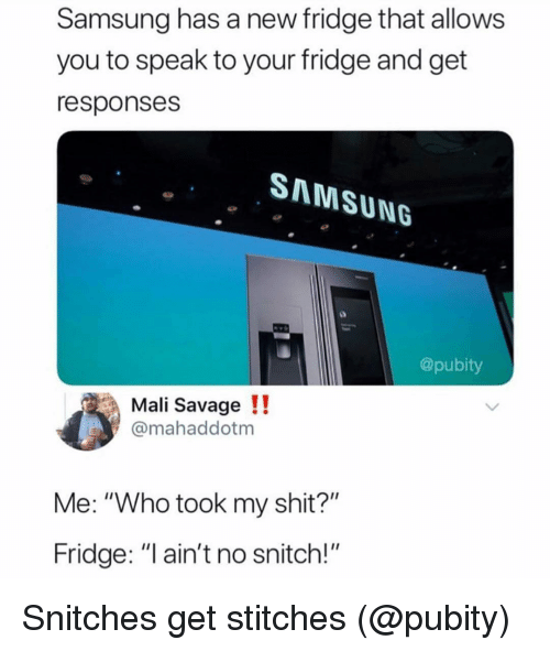 "Funny, Savage, and Shit: Samsung has a new fridge that allows  you to speak to your fridge and get  responses  SMMSUNG  @pubity  Mali Savage !!  @mahaddotm  Me: ""Who took my shit?""  Fridge: ""I ain't no snitch!"" Snitches get stitches (@pubity)"