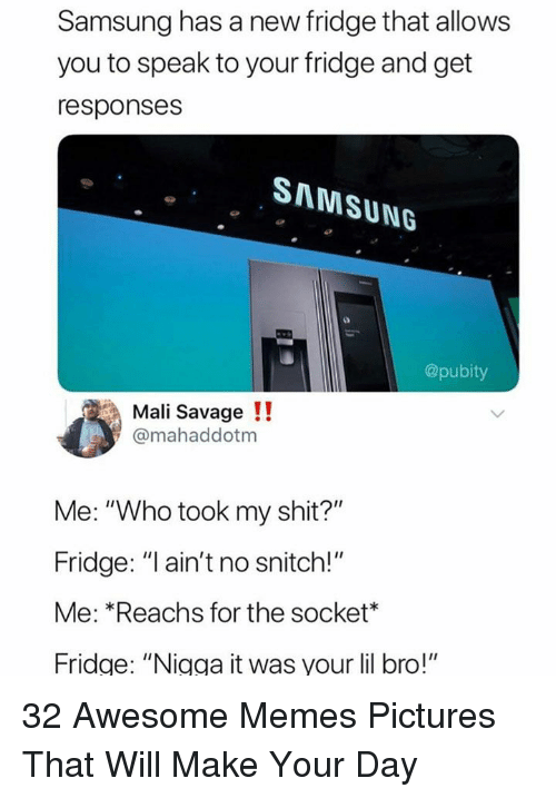 """Memes, Savage, and Shit: Samsung has a new fridge that allows  you to speak to your fridge and get  responses  SAMSUNG  @pubity  Mali Savage!!  @mahaddotm  Me: """"Who took my shit?""""  Fridge: """"l ain't no snitch!""""  Me: *Reachs for the socket*  Fridge: """"Nigga it was your lil bro!"""" 32 Awesome Memes Pictures That Will Make Your Day"""