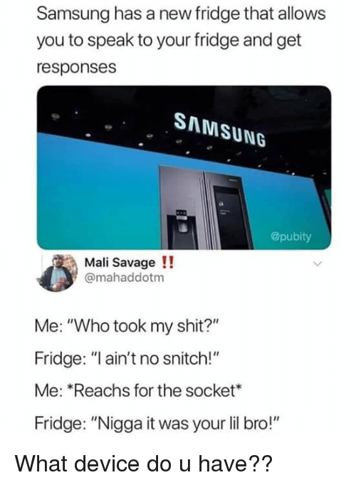 """Savage, Shit, and Snitch: Samsung has a new fridge that allows  you to speak to your fridge and get  responses  SAMSUNG  @pubity  Mali Savage!!  @mahaddotm  Me: """"Who took my shit?""""  Fridge: """"l ain't no snitch!""""  Me: *Reachs for the socket  Fridge: """"Nigga it was your li bro!"""""""