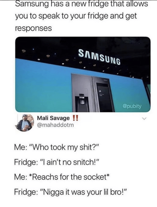 """Savage, Shit, and Snitch: Samsung has a new fridge that allows  you to speak to your fridge and get  responses  SAMSUNG  @pubity  Mali Savage!!  @mahaddotm  Me: """"Who took my shit?""""  Fridge: """"l ain't no snitch!""""  Me: *Reachs for the socket*  Fridge: """"Nigga it was your lil bro!"""""""