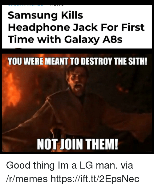 The Sith: Samsung Kills  Headphone Jack For First  Time with Galaxy A8s  YOU WERE MEANT TO DESTROY THE SITH!  NOT JOIN THEM! Good thing Im a LG man. via /r/memes https://ift.tt/2EpsNec