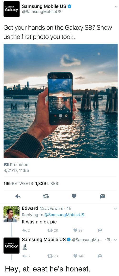 Dicks Pics: Samsung Mobile US  SAMSUNG  Galaxy  @Samsung Mobile  Got your hands on the Galaxy S8? Show  us the first photo you took  Promoted   4/21/17, 11:55  165  RETWEETS 1,339  LIKES  Edward  CasavEdward 4h  Replying to @Samsung Mobileus  It was a dick pic  Samsung Mobile US (a Samsung Mo... 3h  v  SAMSUNG  Galaxy  148 Hey, at least he's honest.