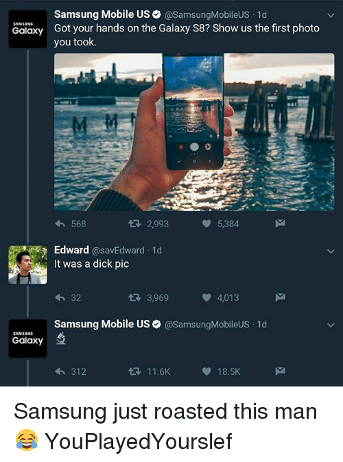 Dicks Pics: Samsung Mobile US @Samsung MobileUS.1d  SAMSUNG  Got your hands on the Galaxy S8? Show us the first photo  Galaxy  you took.  tR 2,993  5,384  568  Edward  @savEdward 1d  It was a dick pic  32  3,969  4,013  Samsung Mobile US asamsungMobileUS 1d  SAMSUNG  Galaxy  11.6K  18.5K  312 Samsung just roasted this man 😂 YouPlayedYourslef