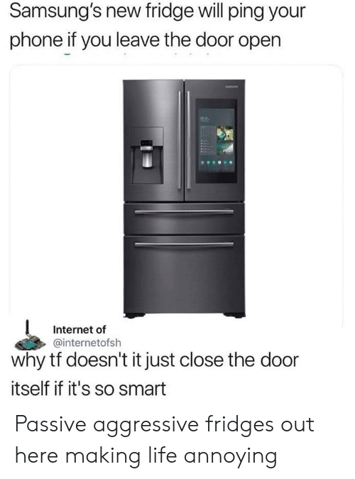Internet, Life, and Phone: Samsung's new fridge will ping your  phone if you leave the door open  2  Internet of  @internetofsh  why tf doesn't it just close the door  itself if it's so smart Passive aggressive fridges out here making life annoying