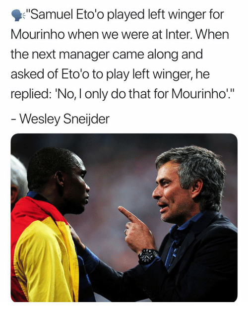 """Memes, 🤖, and Next: Samuel Eto'o played left winger for  Mourinho when we were at Inter. When  the next manager came along and  asked of Eto'o to play left winger, he  replied: 'No, I only do that for Mourinho""""  Wesley Sneijder"""