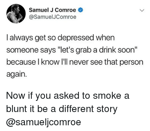 """Soon..., Dank Memes, and Never: Samuel J Comroe  @SamuelJComroe  l always get so depressed when  someone says """"let's grab a drink soon""""  because l know I'll never see that person  again. Now if you asked to smoke a blunt it be a different story @samueljcomroe"""