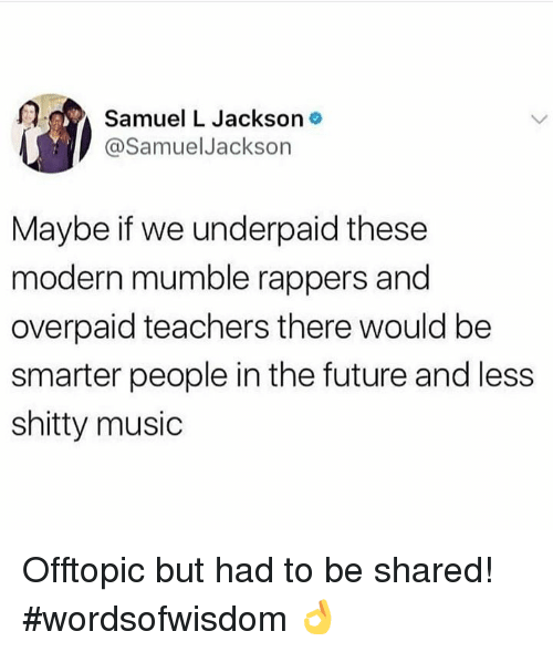 mumble: Samuel L Jackson o  @SamuelJackson  Maybe if we underpaid these  modern mumble rappers and  overpaid teachers there would be  smarter people in the future and less  shitty music Offtopic but had to be shared! #wordsofwisdom 👌