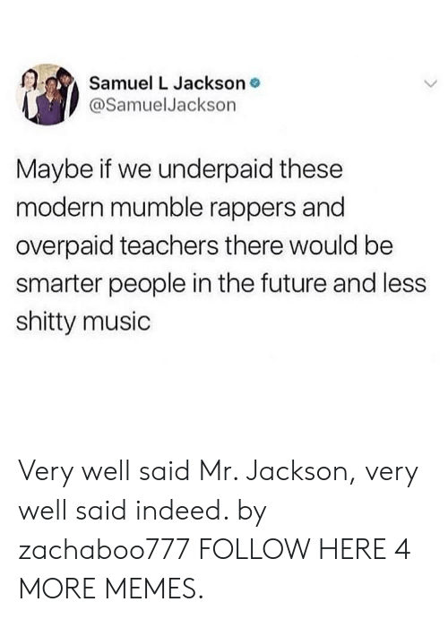 mumble: Samuel L Jackson o  @SamuelJackson  Maybe if we underpaid these  modern mumble rappers and  overpaid teachers there would be  smarter people in the future and less  shitty music Very well said Mr. Jackson, very well said indeed. by zachaboo777 FOLLOW HERE 4 MORE MEMES.
