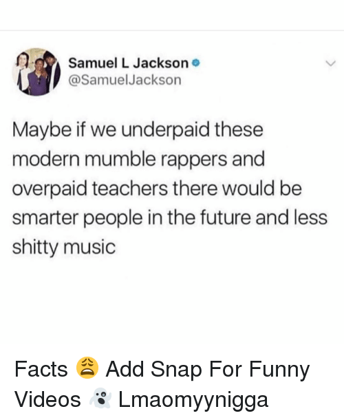 mumble: Samuel L Jackson  @SamuelJackson  Maybe if we underpaid these  modern mumble rappers and  overpaid teachers there would be  smarter people in the future and less  shitty music Facts 😩 Add Snap For Funny Videos 👻 Lmaomyynigga