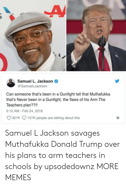 Dank, Donald Trump, and Memes: Samuel L. Jackson  @SamuelLJackson  Can someone that's been in a Gunfight tell that Muthafukka  that's Never been in a Gunfight, the flaws of his Arm The  Teachers plan??!!  5:12 AM Feb 24, 2018  307K  107K people are talking about this Samuel L Jackson savages Muthafukka Donald Trump over his plans to arm teachers in schools by upsodedownz MORE MEMES