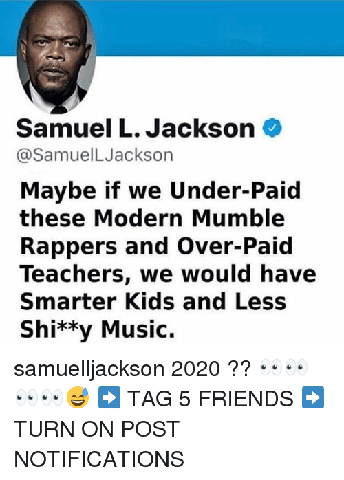 mumble: Samuel L. Jackson  @SamuelLJackson  Maybe if we Under-Paid  these Modern Mumble  Rappers and Over-Paid  Teachers, we would have  Smarter Kids and Less  Shi**y Music. samuelljackson 2020 ?? 👀👀👀👀😅 ➡️ TAG 5 FRIENDS ➡️ TURN ON POST NOTIFICATIONS