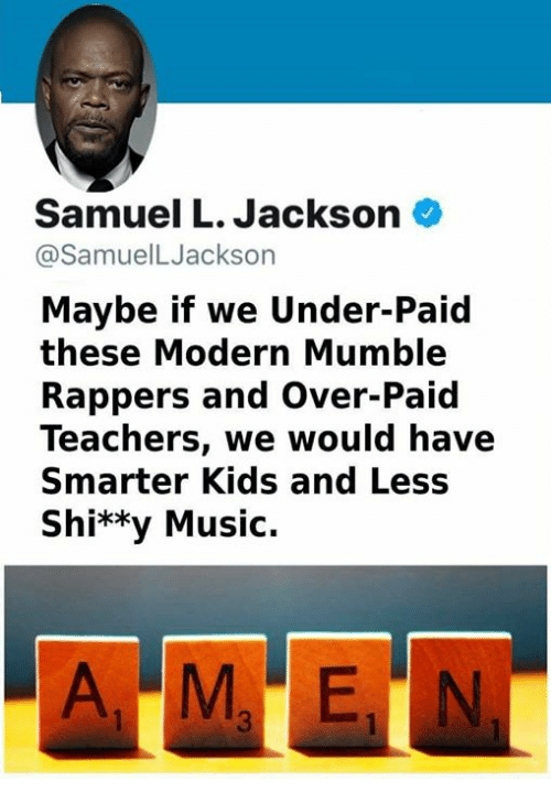 mumble: Samuel L. Jackson  @SamuelLJackson  Maybe if we Under-Paid  these Modern Mumble  Rappers and Over-Paid  Teachers, we would have  Smarter Kids and Less  Shi**y Music.
