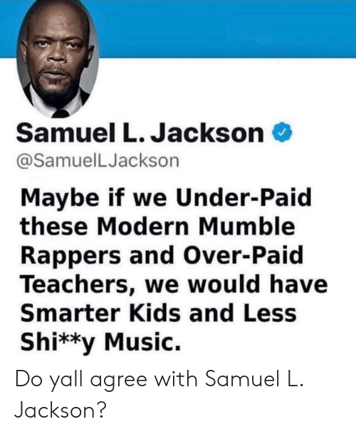 mumble: Samuel L. Jackson  @SamuelLJackson  Maybe if we Under-Paid  these Modern Mumble  Rappers and Over-Paid  Teachers, we would have  Smarter Kids and Less  Shi**y Music. Do yall agree with Samuel L. Jackson?