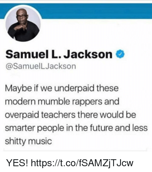 Funny, Future, and Music: Samuel L. Jackson  @SamuelLJackson  Maybe if we underpaid these  modern mumble rappers and  overpaid teachers there would be  smarter people in the future and less  shitty music YES! https://t.co/fSAMZjTJcw
