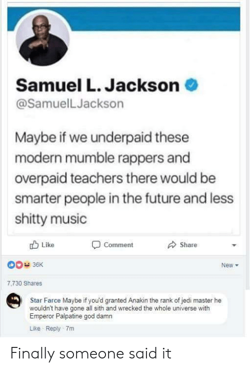 mumble: Samuel L. Jackson  @SamuelLJackson  Maybe if we underpaid these  modern mumble rappers and  overpaid teachers there would be  smarter people in the future and less  shitty music  Like  Comment  Share  New  7,730 Shares  Star Farce Maybe if you'd granted Anakin the rank of jedi master he  wouldn't have gone all sith and wrecked the whole universe with  Emperor Palpatine god damn  Like Reply 7m Finally someone said it