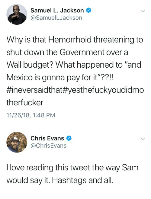 """Chris Evans, Love, and Samuel L. Jackson: Samuel L. Jackson  @SamuelLJackson  Why is that Hemorrhoid threatening to  shut down the Government over a  Wall budget? What happened to """"and  Mexico is gonna pay for it""""??!!  #neversaid that#yesthefuckyoudidmo  therfucker  11/26/18, 1:48 PM   Chris Evans  @ChrisEvans  I love reading this tweet the way Sam  would say it. Hashtags and all"""