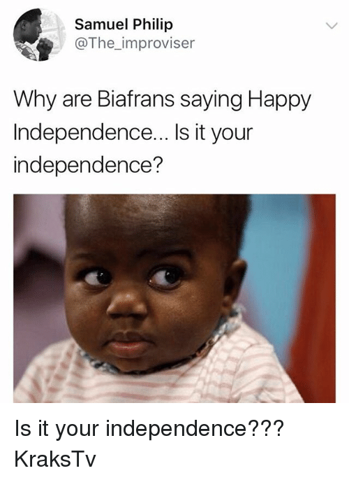 Memes, Happy, and 🤖: Samuel Philip  @The_improviser  Why are Biafrans saying Happy  Independence... Is it your  independence? Is it your independence??? KraksTv