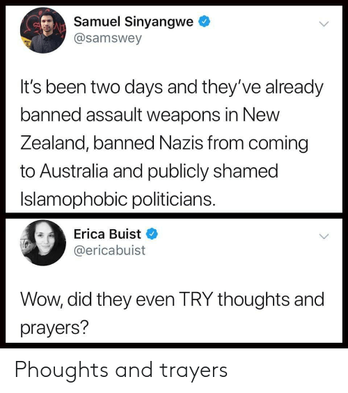 Wow, Australia, and New Zealand: Samuel Sinyangwe  @samswey  It's been two days and they've already  banned assault weapons in New  Zealand, banned Nazis from coming  to Australia and publicly shamed  Islamophobic politicians  Erica Buist  @ericabuist  Wow, did they even TRY thoughts and  prayers? Phoughts and trayers