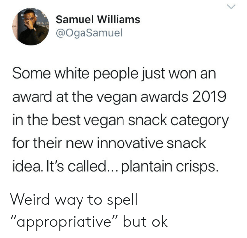 "Vegan, Weird, and White People: Samuel Williams  EREEN N  AR  @OgaSamuel  Some white people just won an  award at the vegan awards 2019  in the best vegan snack category  for their new innovative snack  idea. It's called... plantain crisps. Weird way to spell ""appropriative"" but ok"