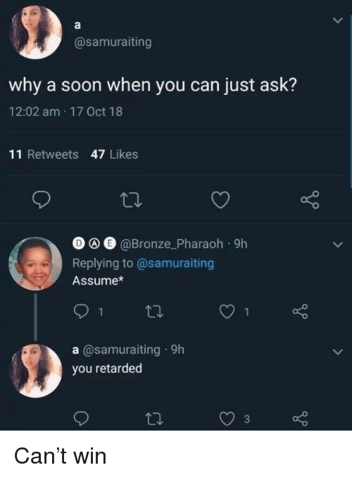 Retarded, Soon..., and Ask: @samuraiting  why a soon when you can just ask?  12:02 am 17 Oct 18  11 Retweets 47 Likes  O e @Bronze_Pharaoh 9h  Replying to@samuraiting  Assume*  1  a @samuraiting 9h  you retarded Can't win