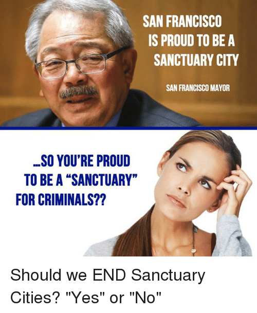 """Sanctuary Cities: SAN FRANCISCO  IS PROUD TO BE A  SANCTUARY CITY  SAN FRANCISCO MAYOR  SO YOU'RE PROUD  TO BE A """"SANCTUARY""""  FOR CRIMINALS?? Should we END Sanctuary Cities?   """"Yes"""" or """"No"""""""