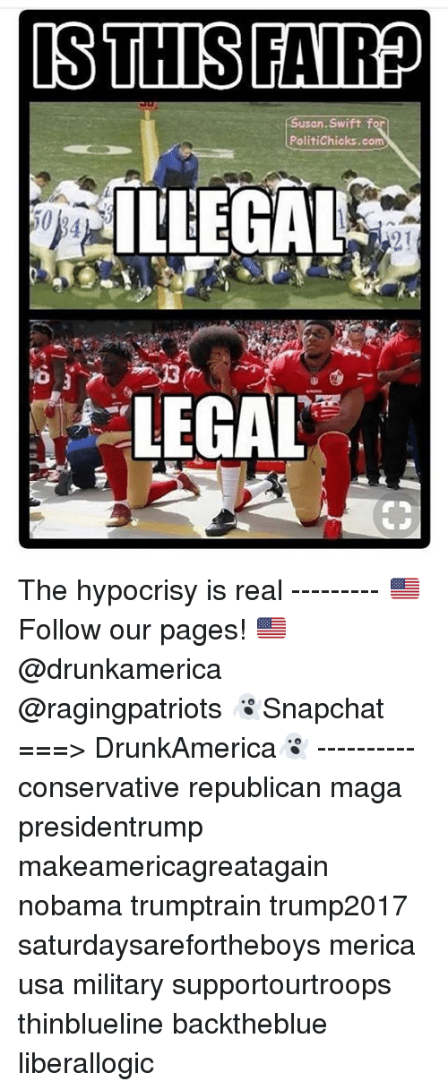 Memes, Military, and Conservative: san. Swift f  PolitiChicks.com  ILLEGAL  50  2.1  LEGAL The hypocrisy is real --------- 🇺🇸Follow our pages! 🇺🇸 @drunkamerica @ragingpatriots 👻Snapchat ===> DrunkAmerica👻 ---------- conservative republican maga presidentrump makeamericagreatagain nobama trumptrain trump2017 saturdaysarefortheboys merica usa military supportourtroops thinblueline backtheblue liberallogic