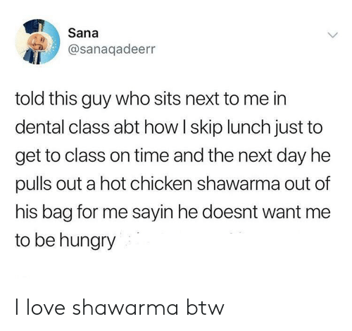 Hungry, Love, and Chicken: Sana  @sanaqadeerr  told this guy who sits next to me in  dental class abt how I skip lunch just to  get to class on time and the next day he  pulls out a hot chicken shawarma out of  his bag for me sayin he doesnt want me  to be hungry I love shawarma btw