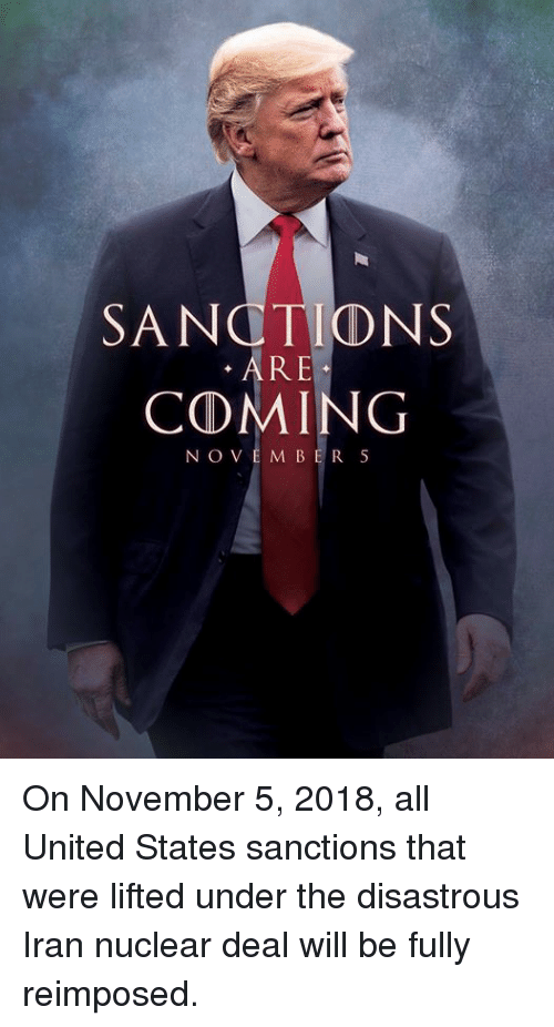 Iran, United, and United States: SANCTIONS  RE  COMING  NOVEM BER 5 On November 5, 2018, all United States sanctions that were lifted under the disastrous Iran nuclear deal will be fully reimposed.