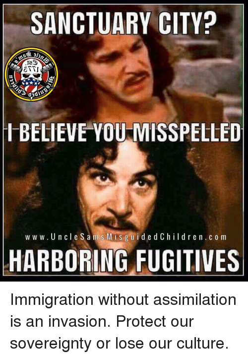 Memes, Immigration, and 🤖: SANCTUARY CITY?  IBELIEVEYOU MISSPELLED  w w w. UncleSam s Misg uidedChildren.c o m  HARBORING FUGITIVES Immigration without assimilation is an invasion. Protect our sovereignty or lose our culture.