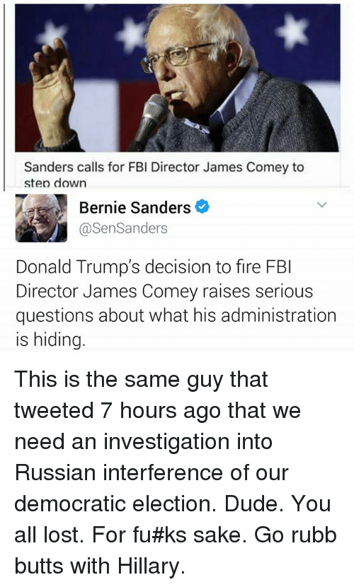 Bernie Sanders, Dude, and Fbi: Sanders calls for FBI Director James Comey to  step down  Bernie Sanders  @SenSanders  Donald Trump's decision to fire FBI  Director James Comey raises serious  questions about what his administration  is hiding. This is the same guy that tweeted 7 hours ago that we need an investigation into Russian interference of our democratic election.  Dude.  You all lost.  For fu#ks sake.  Go rubb butts with Hillary.